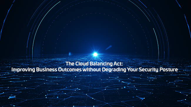 The Cloud Balancing Act: Improving Business Outcomes without Degrading Your Security Posture